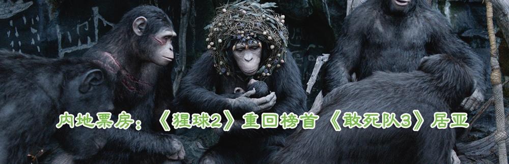 内地票房:《猩球2》重回榜首 《敢死队3》居亚