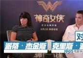 专访《神奇女侠》主创:派派很难搞 到上海变吃货