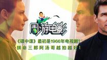 """周游电影:《碟中谍》最初是1966年的电视剧?""""拼命三郎""""越拍越好"""