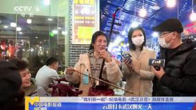 纪录电影《武汉日夜》融媒体直播  云游打卡武汉烟火一天