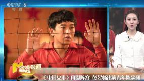 《中國女排》彭昱暢出演青年陳忠和 《囧媽》曝光兩位新演員