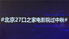 北京27口之家欢聚电影院 这个中秋你想和谁一起看电影?