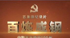 百集微纪录片《百炼成钢》:为党史学习教育提供权威生动教材